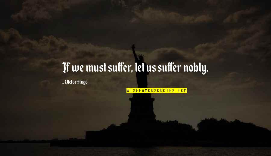 She's The Birthday Girl Quotes By Victor Hugo: If we must suffer, let us suffer nobly.