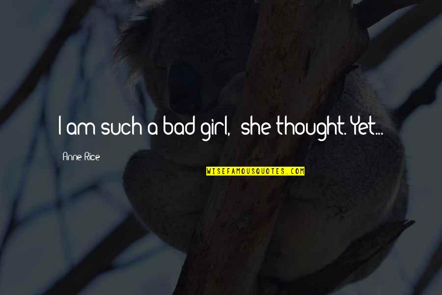 "She's The Only Girl Quotes By Anne Rice: I am such a bad girl,"" she thought."