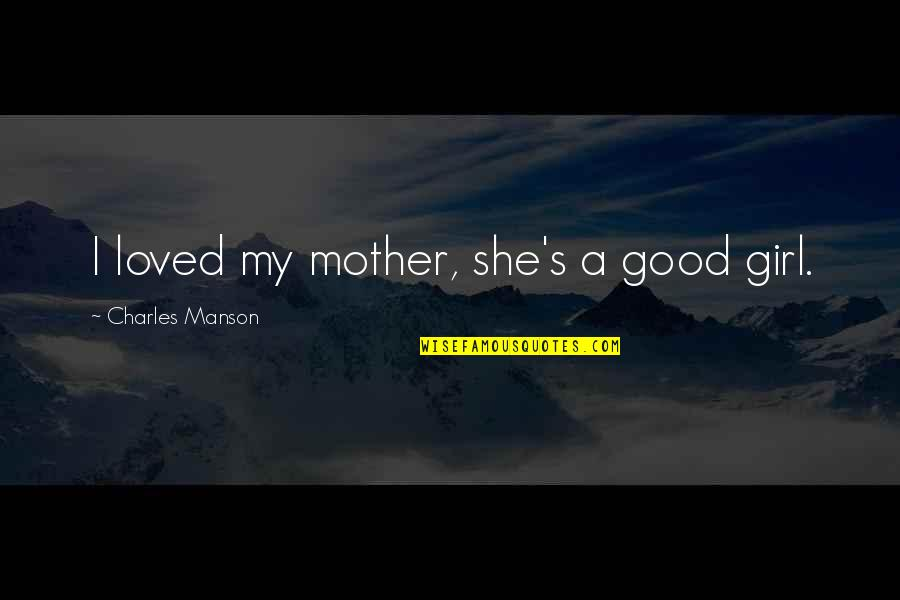 She's The Only Girl Quotes By Charles Manson: I loved my mother, she's a good girl.