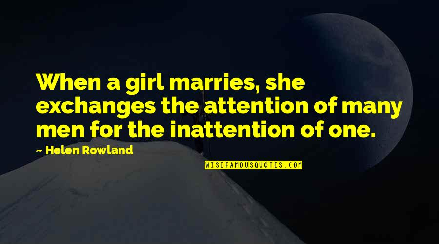 She's The Only Girl Quotes By Helen Rowland: When a girl marries, she exchanges the attention