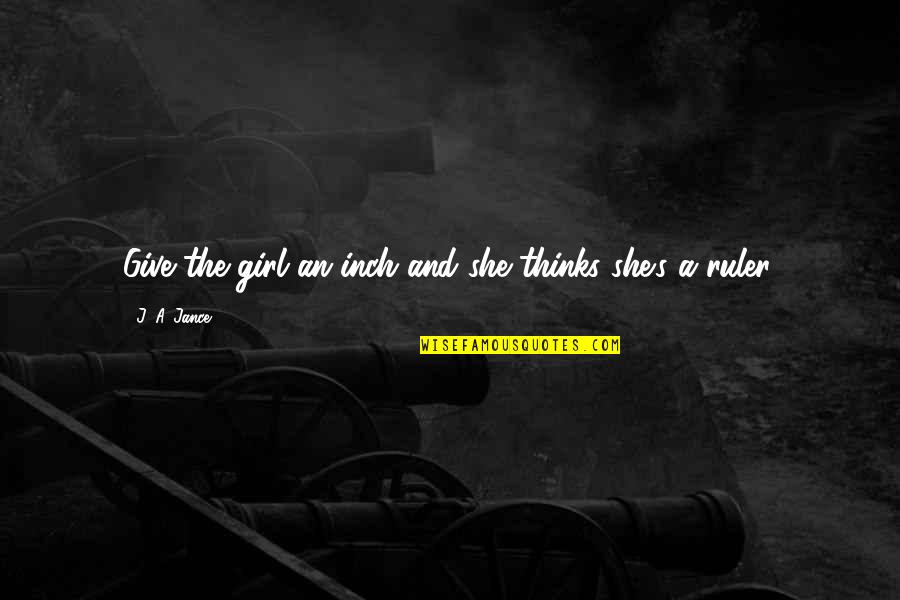 She's The Only Girl Quotes By J. A. Jance: Give the girl an inch and she thinks