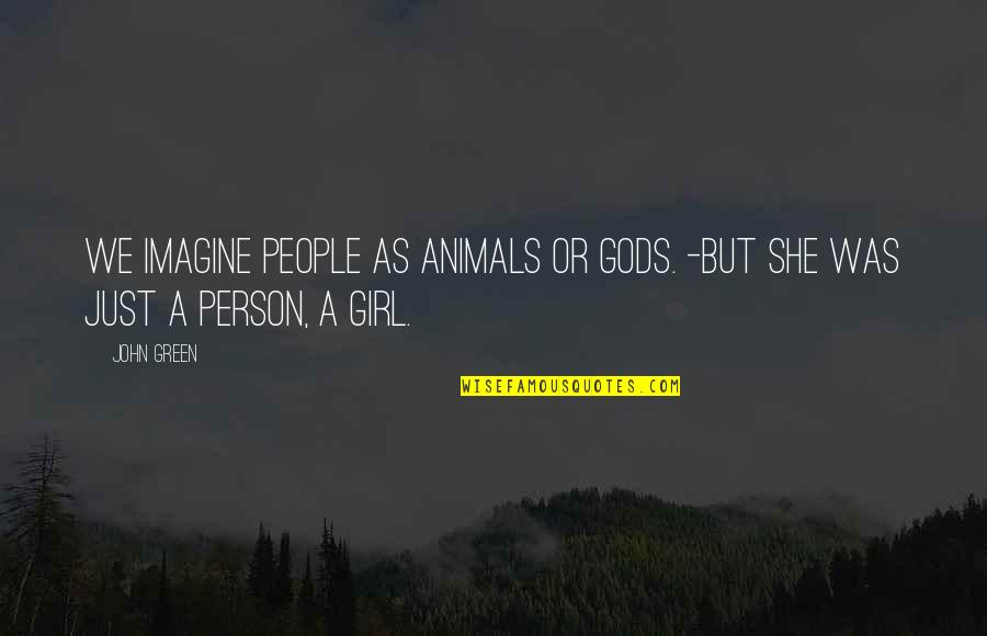 She's The Only Girl Quotes By John Green: We imagine people as animals or gods. -But