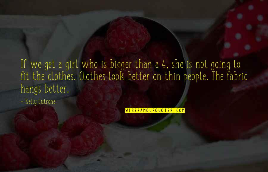 She's The Only Girl Quotes By Kelly Cutrone: If we get a girl who is bigger