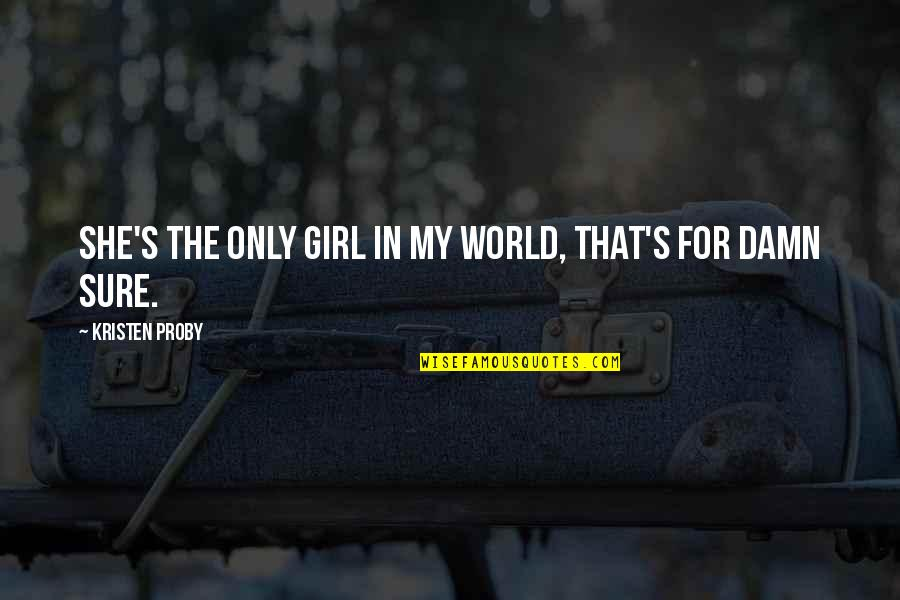 She's The Only Girl Quotes By Kristen Proby: She's the only girl in my world, that's