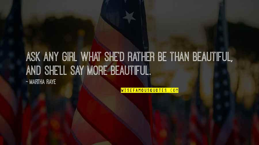 She's The Only Girl Quotes By Martha Raye: Ask any girl what she'd rather be than