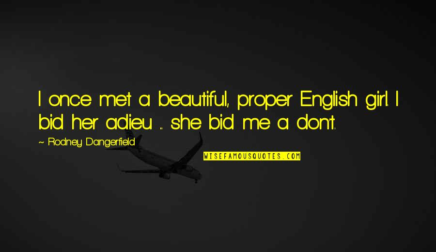 She's The Only Girl Quotes By Rodney Dangerfield: I once met a beautiful, proper English girl.