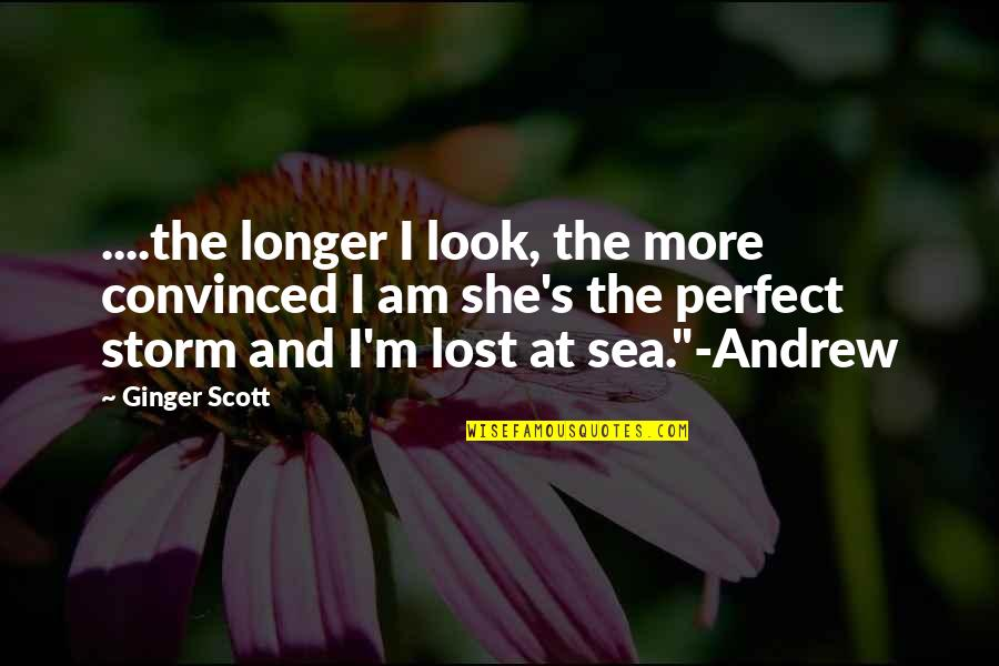She's The Perfect Storm Quotes By Ginger Scott: ....the longer I look, the more convinced I