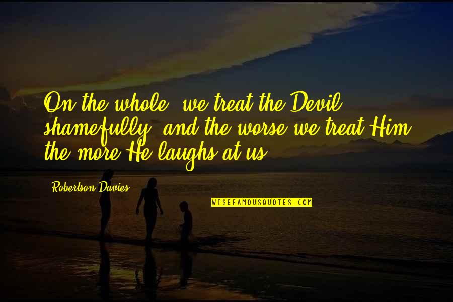 She's The Perfect Storm Quotes By Robertson Davies: On the whole, we treat the Devil shamefully,