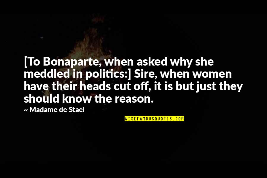 She's The Reason Why Quotes By Madame De Stael: [To Bonaparte, when asked why she meddled in