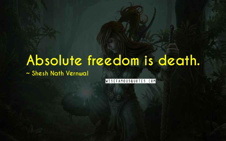 Shesh Nath Vernwal quotes: Absolute freedom is death.