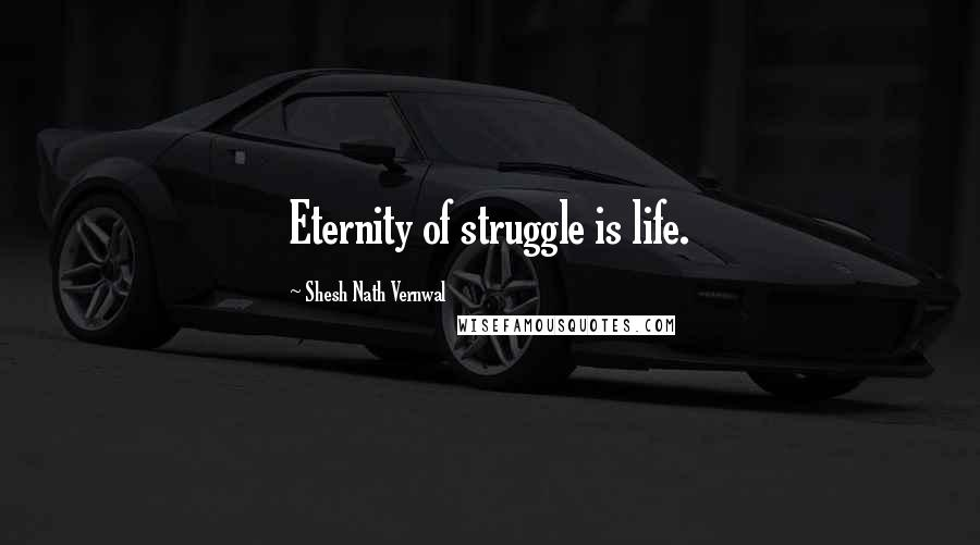 Shesh Nath Vernwal quotes: Eternity of struggle is life.