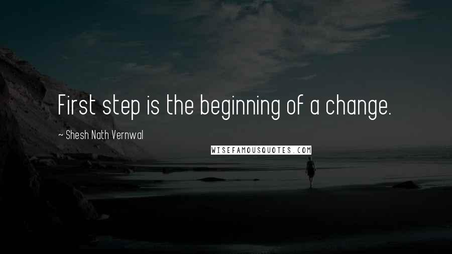 Shesh Nath Vernwal quotes: First step is the beginning of a change.