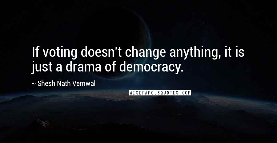 Shesh Nath Vernwal quotes: If voting doesn't change anything, it is just a drama of democracy.