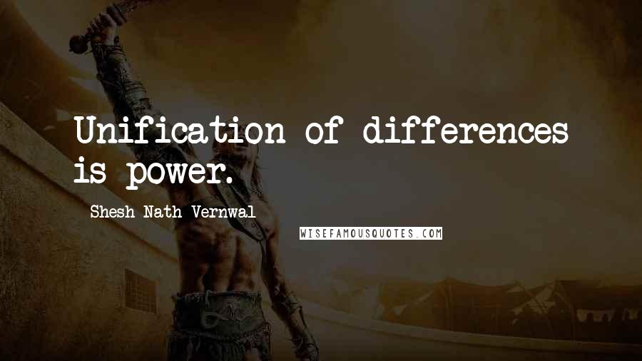 Shesh Nath Vernwal quotes: Unification of differences is power.