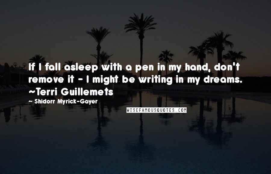 Shidorr Myrick-Gayer quotes: If I fall asleep with a pen in my hand, don't remove it - I might be writing in my dreams. ~Terri Guillemets