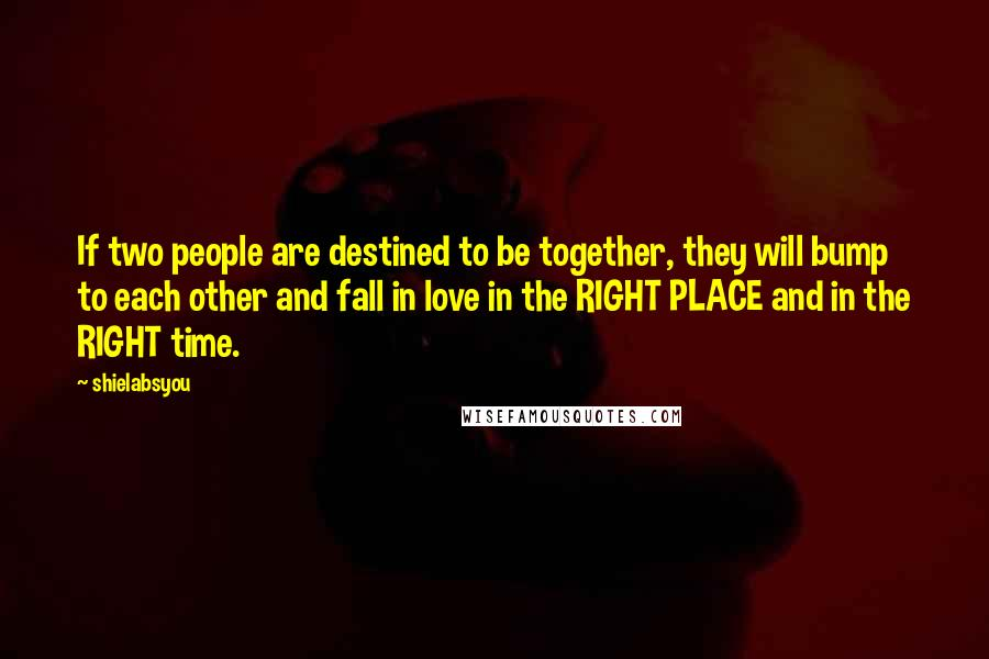Shielabsyou quotes: If two people are destined to be together, they will bump to each other and fall in love in the RIGHT PLACE and in the RIGHT time.