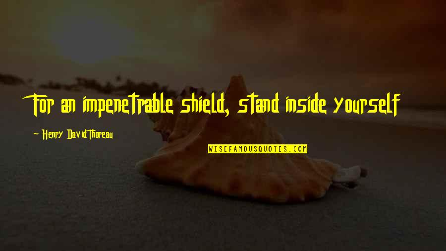 Shield Yourself Quotes By Henry David Thoreau: For an impenetrable shield, stand inside yourself