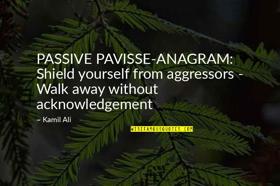 Shield Yourself Quotes By Kamil Ali: PASSIVE PAVISSE-ANAGRAM: Shield yourself from aggressors - Walk