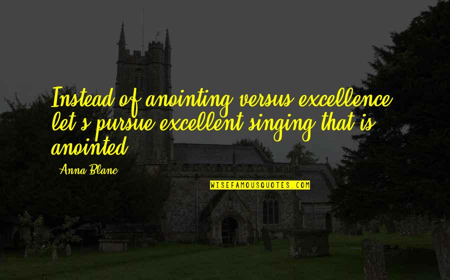 Shifting Careers Quotes By Anna Blanc: Instead of anointing versus excellence, let's pursue excellent