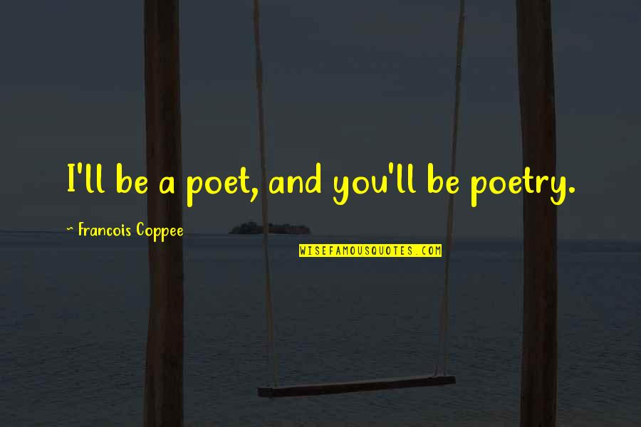 Shifting Careers Quotes By Francois Coppee: I'll be a poet, and you'll be poetry.