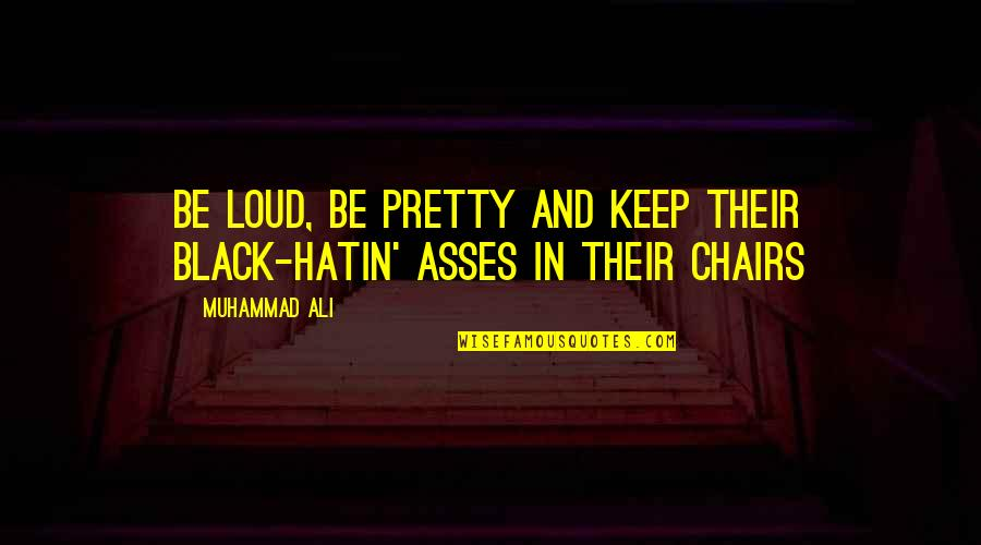 Shifting Focus Quotes By Muhammad Ali: Be loud, be pretty and keep their black-hatin'