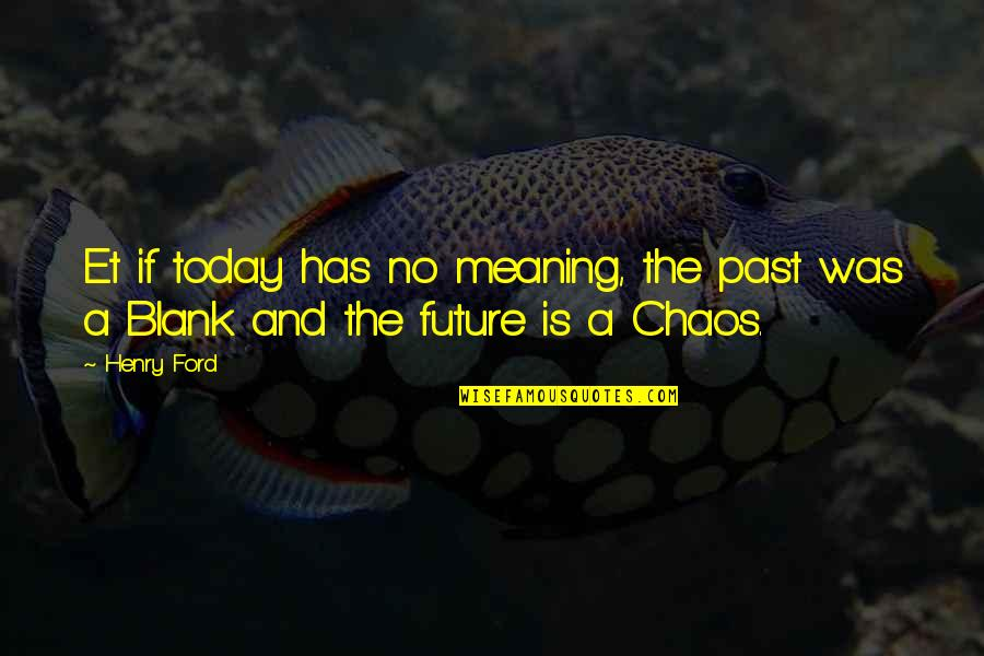 Shifting The Monkey Quotes By Henry Ford: Et if today has no meaning, the past