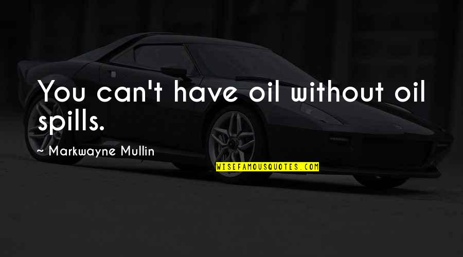 Shifting The Monkey Quotes By Markwayne Mullin: You can't have oil without oil spills.