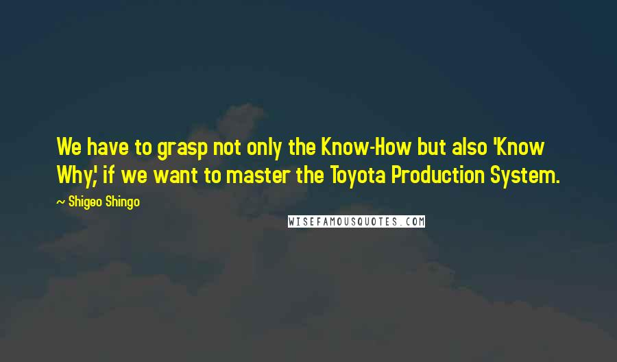 Shigeo Shingo quotes: We have to grasp not only the Know-How but also 'Know Why', if we want to master the Toyota Production System.