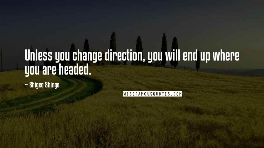 Shigeo Shingo quotes: Unless you change direction, you will end up where you are headed.