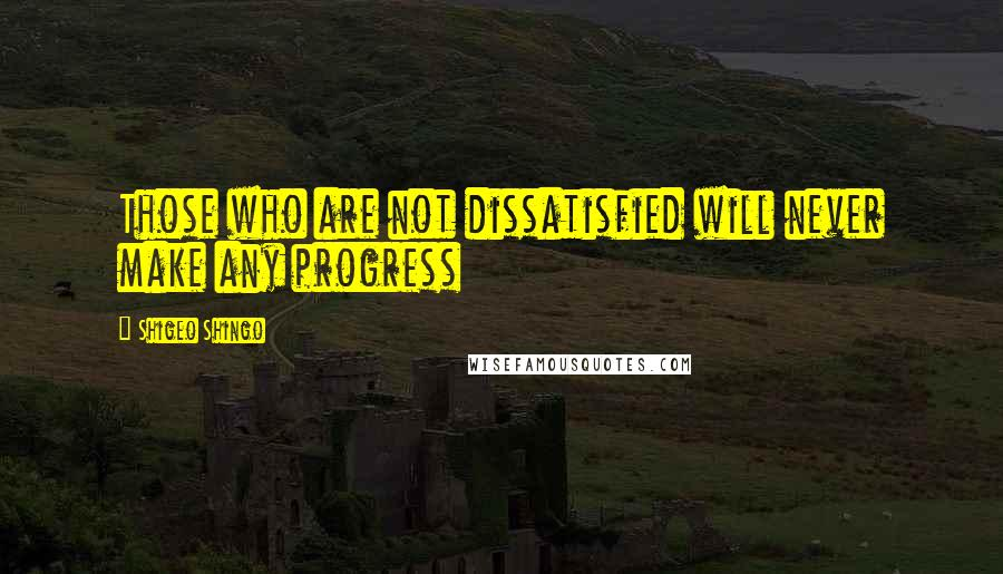 Shigeo Shingo quotes: Those who are not dissatisfied will never make any progress