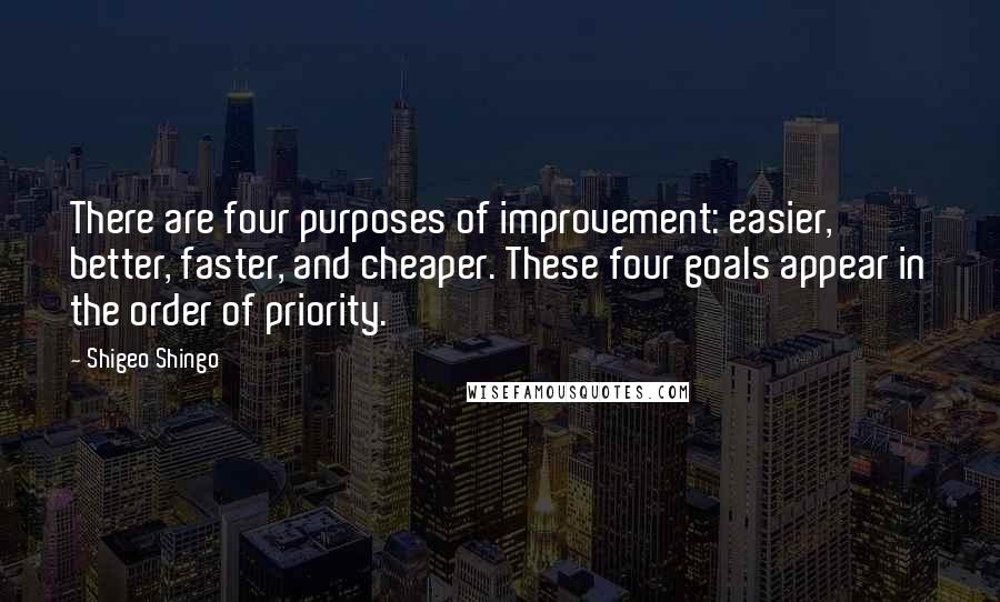 Shigeo Shingo quotes: There are four purposes of improvement: easier, better, faster, and cheaper. These four goals appear in the order of priority.