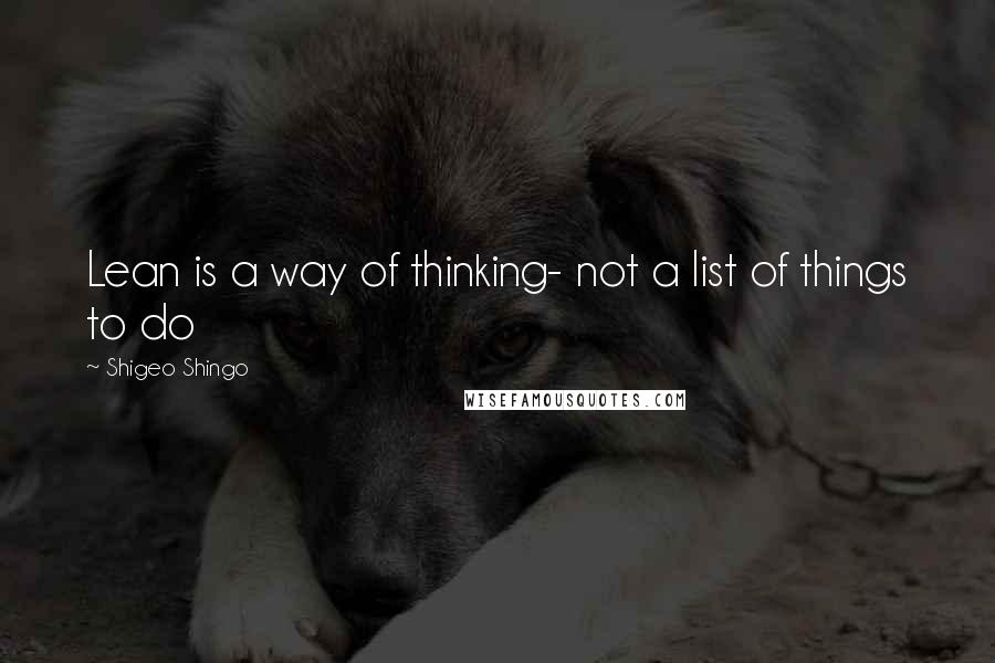 Shigeo Shingo quotes: Lean is a way of thinking- not a list of things to do