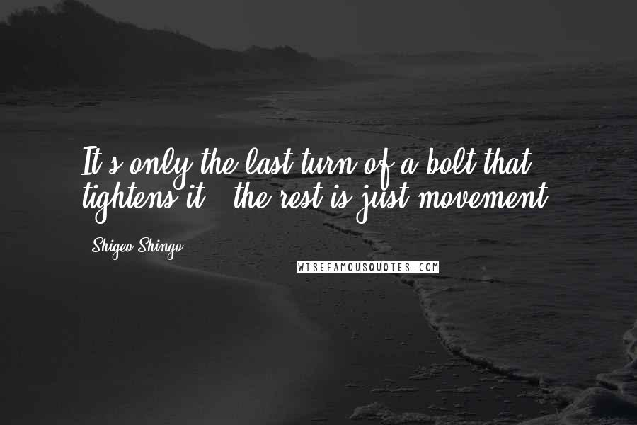 Shigeo Shingo quotes: It's only the last turn of a bolt that tightens it - the rest is just movement.