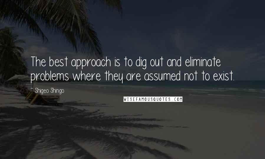 Shigeo Shingo quotes: The best approach is to dig out and eliminate problems where they are assumed not to exist.