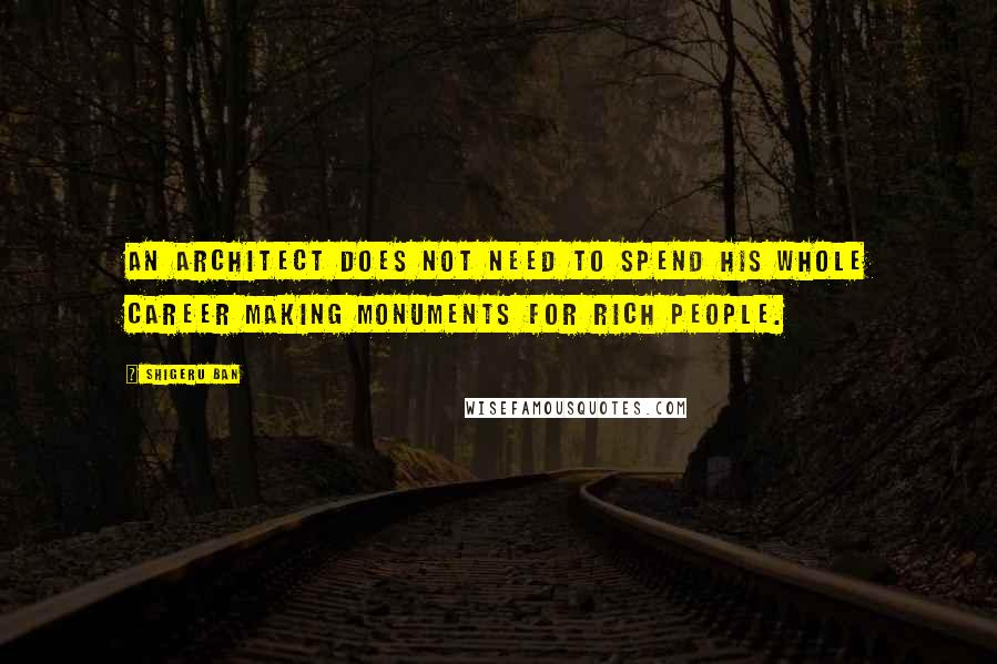 Shigeru Ban quotes: An architect does not need to spend his whole career making monuments for rich people.