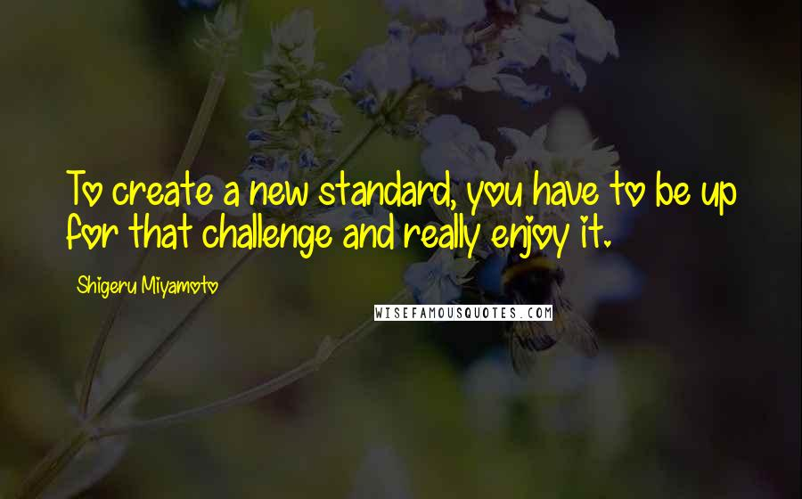 Shigeru Miyamoto quotes: To create a new standard, you have to be up for that challenge and really enjoy it.
