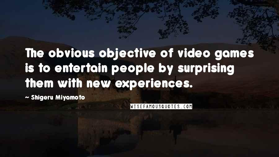 Shigeru Miyamoto quotes: The obvious objective of video games is to entertain people by surprising them with new experiences.