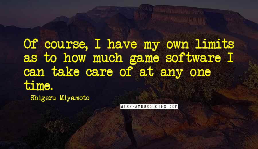 Shigeru Miyamoto quotes: Of course, I have my own limits as to how much game software I can take care of at any one time.