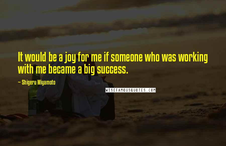 Shigeru Miyamoto quotes: It would be a joy for me if someone who was working with me became a big success.
