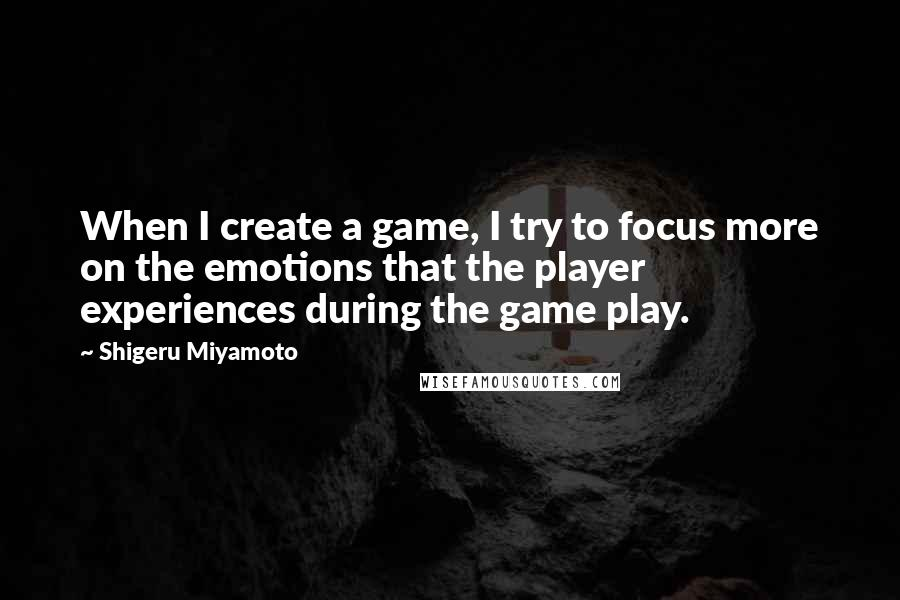 Shigeru Miyamoto quotes: When I create a game, I try to focus more on the emotions that the player experiences during the game play.