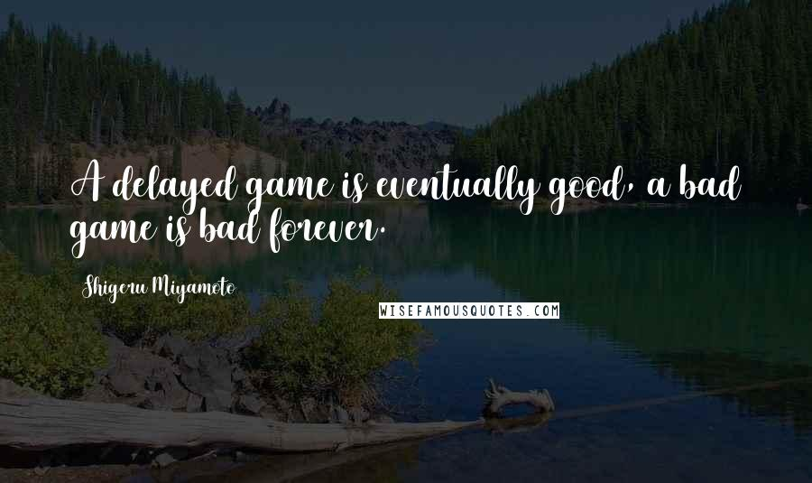 Shigeru Miyamoto quotes: A delayed game is eventually good, a bad game is bad forever.