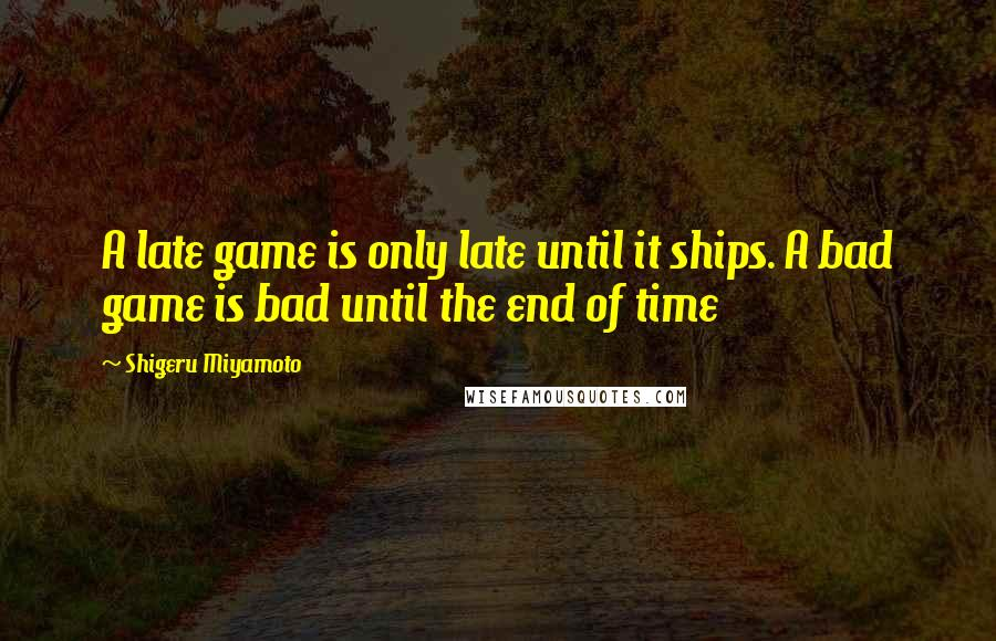 Shigeru Miyamoto quotes: A late game is only late until it ships. A bad game is bad until the end of time