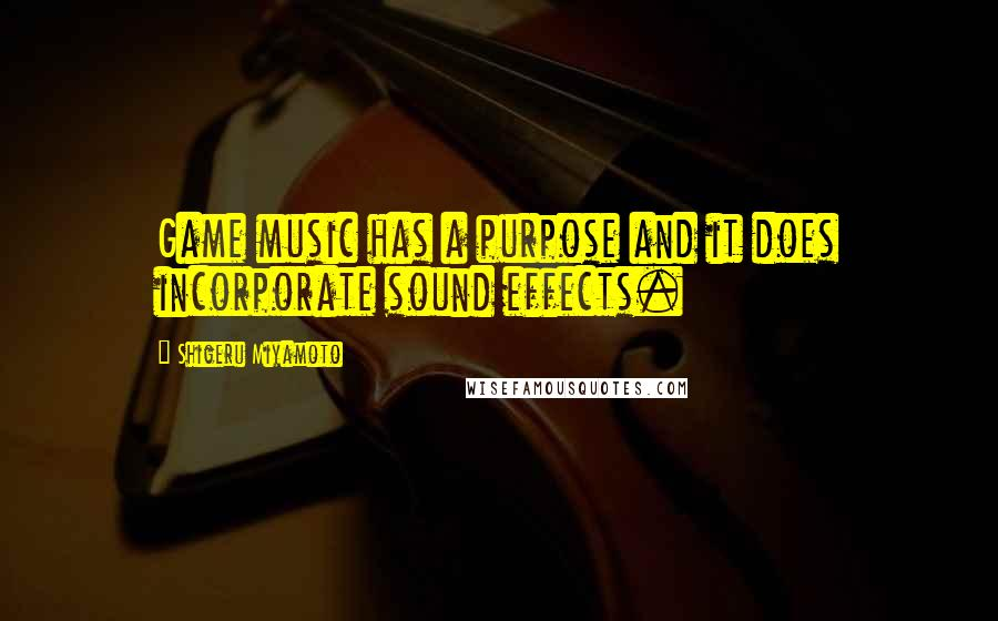 Shigeru Miyamoto quotes: Game music has a purpose and it does incorporate sound effects.