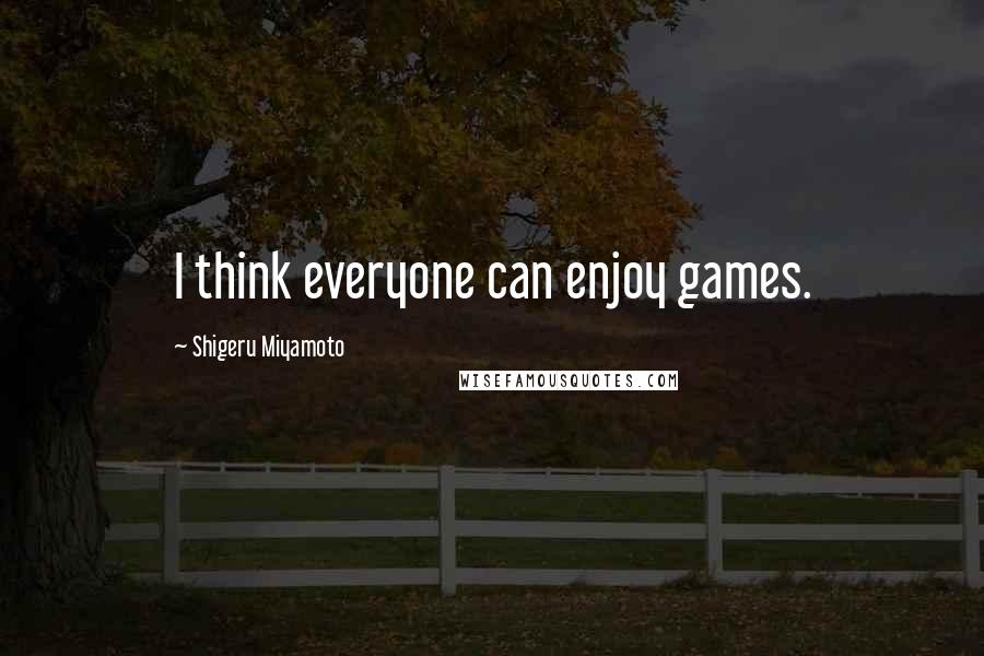 Shigeru Miyamoto quotes: I think everyone can enjoy games.