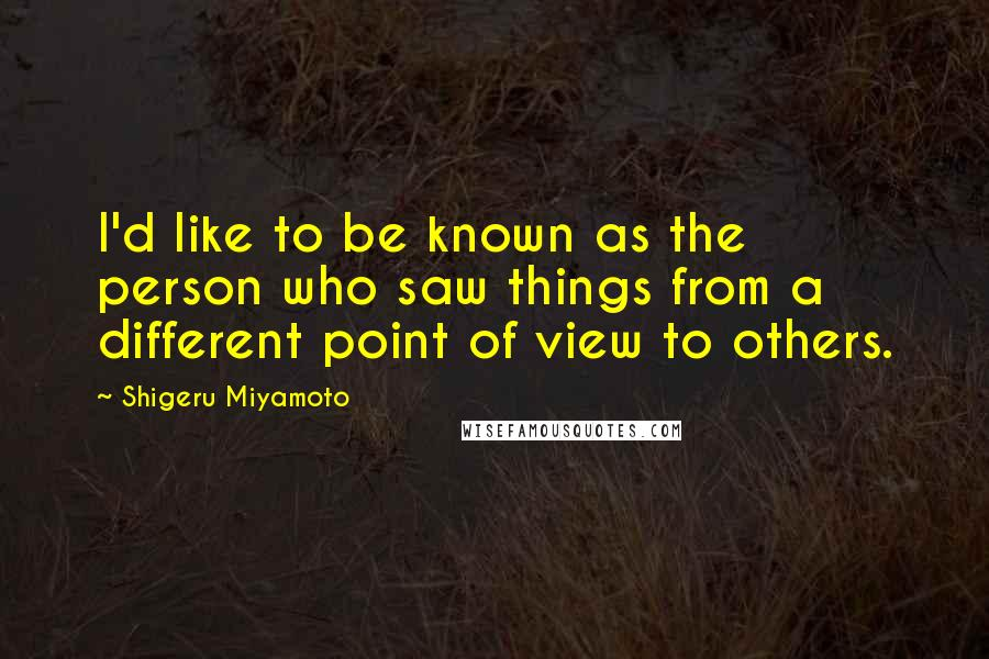 Shigeru Miyamoto quotes: I'd like to be known as the person who saw things from a different point of view to others.