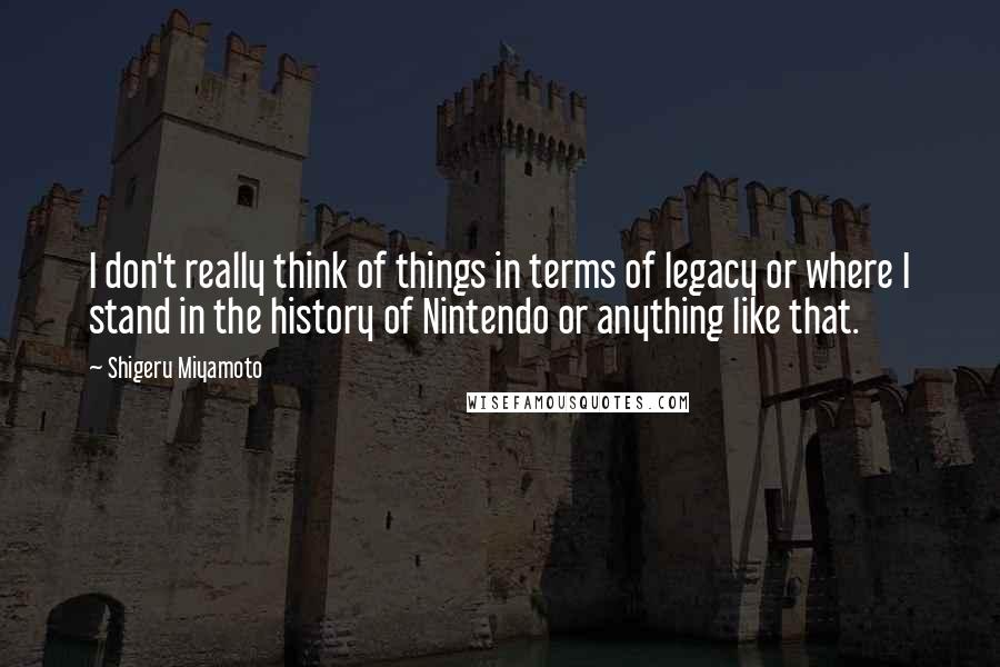 Shigeru Miyamoto quotes: I don't really think of things in terms of legacy or where I stand in the history of Nintendo or anything like that.