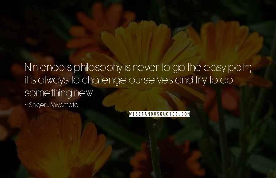 Shigeru Miyamoto quotes: Nintendo's philosophy is never to go the easy path; it's always to challenge ourselves and try to do something new.