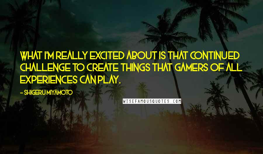 Shigeru Miyamoto quotes: What I'm really excited about is that continued challenge to create things that gamers of all experiences can play.