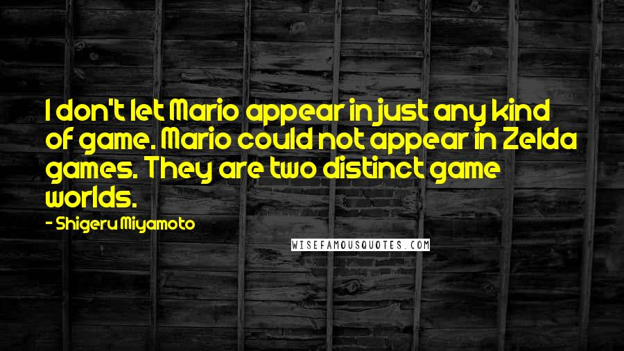 Shigeru Miyamoto quotes: I don't let Mario appear in just any kind of game. Mario could not appear in Zelda games. They are two distinct game worlds.