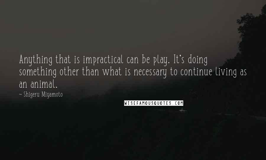 Shigeru Miyamoto quotes: Anything that is impractical can be play. It's doing something other than what is necessary to continue living as an animal.